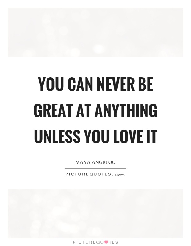 You can never be great at anything unless you love it Picture Quote #1