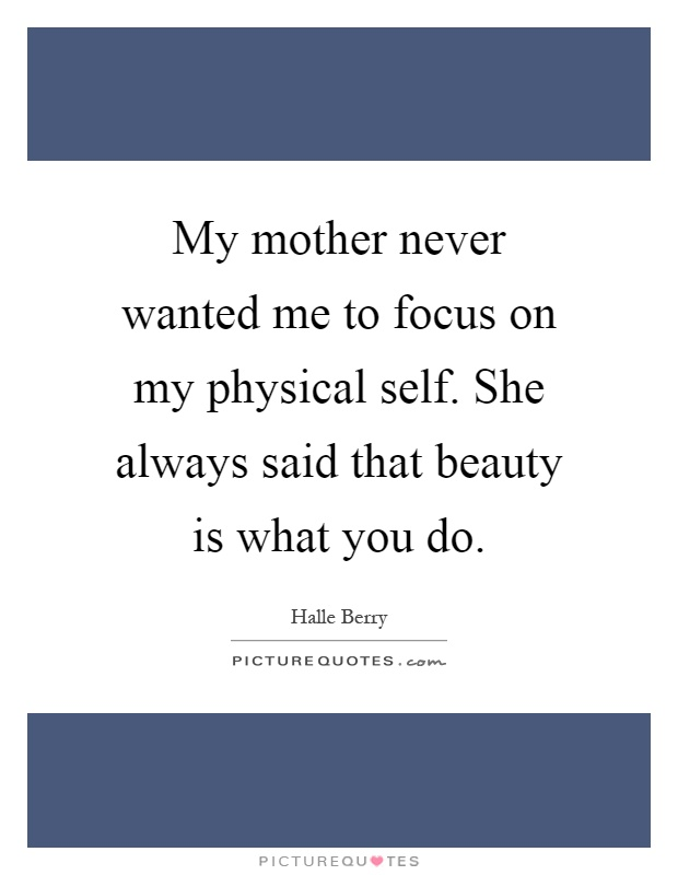 My mother never wanted me to focus on my physical self. She always said that beauty is what you do Picture Quote #1