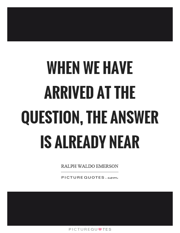 When we have arrived at the question, the answer is already near Picture Quote #1
