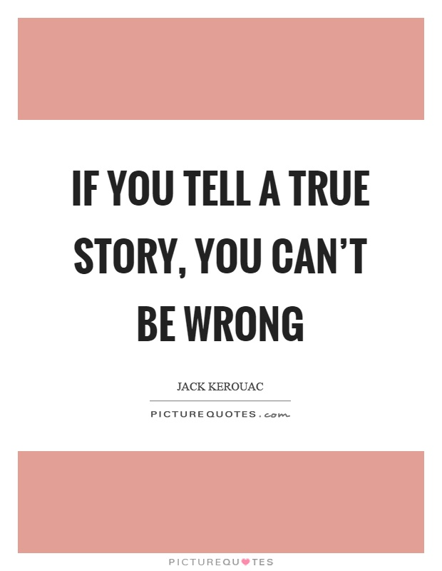 If you tell a true story, you can't be wrong Picture Quote #1