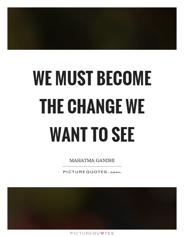 We must become the change we want to see Picture Quote #1