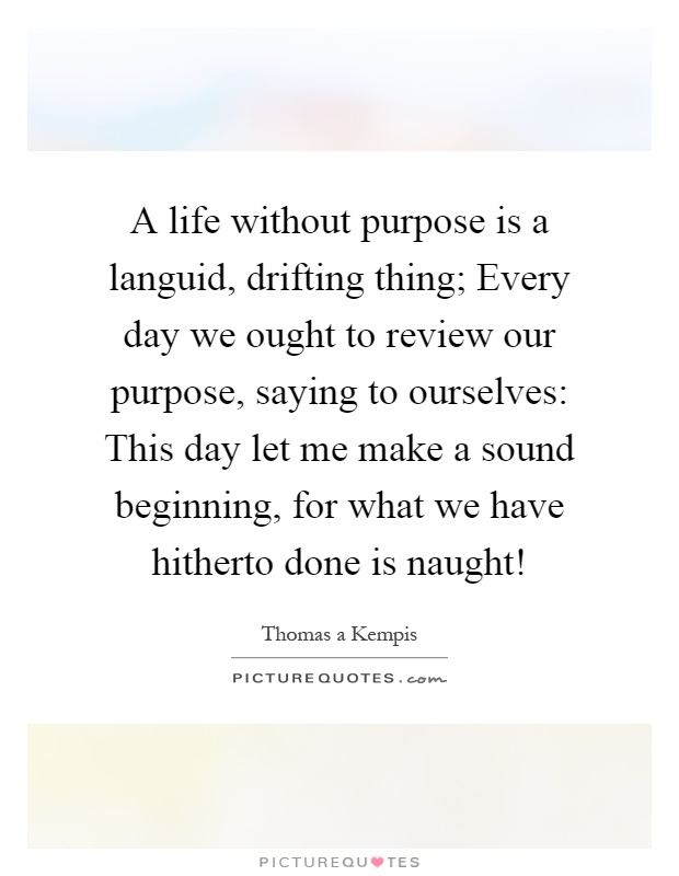 A life without purpose is a languid, drifting thing; Every day we ought to review our purpose, saying to ourselves: This day let me make a sound beginning, for what we have hitherto done is naught! Picture Quote #1