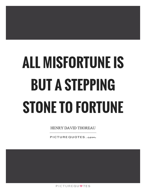 All misfortune is but a stepping stone to fortune Picture Quote #1