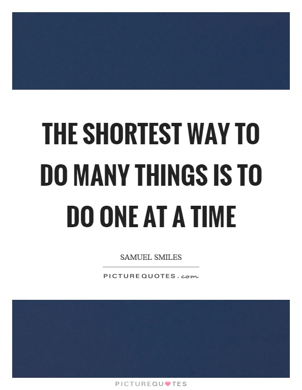 The shortest way to do many things is to do one at a time Picture Quote #1