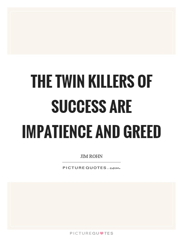 The twin killers of success are impatience and greed Picture Quote #1