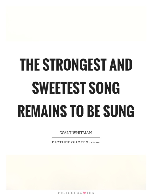 The strongest and sweetest song remains to be sung Picture Quote #1
