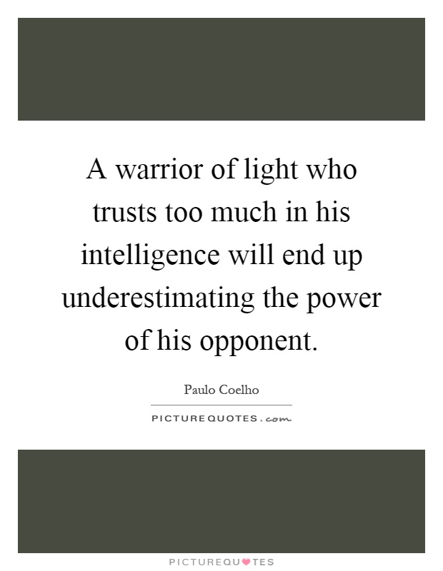 A warrior of light who trusts too much in his intelligence will end up underestimating the power of his opponent Picture Quote #1