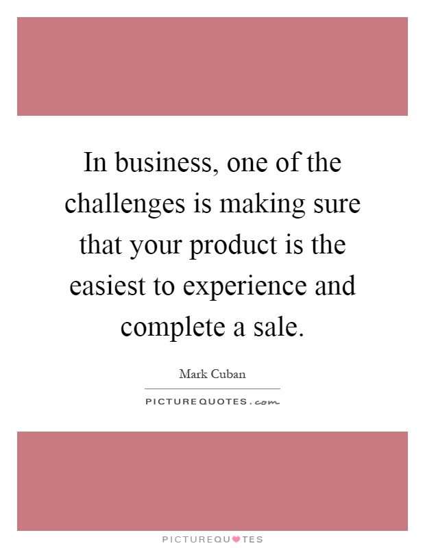 In business, one of the challenges is making sure that your product is the easiest to experience and complete a sale Picture Quote #1