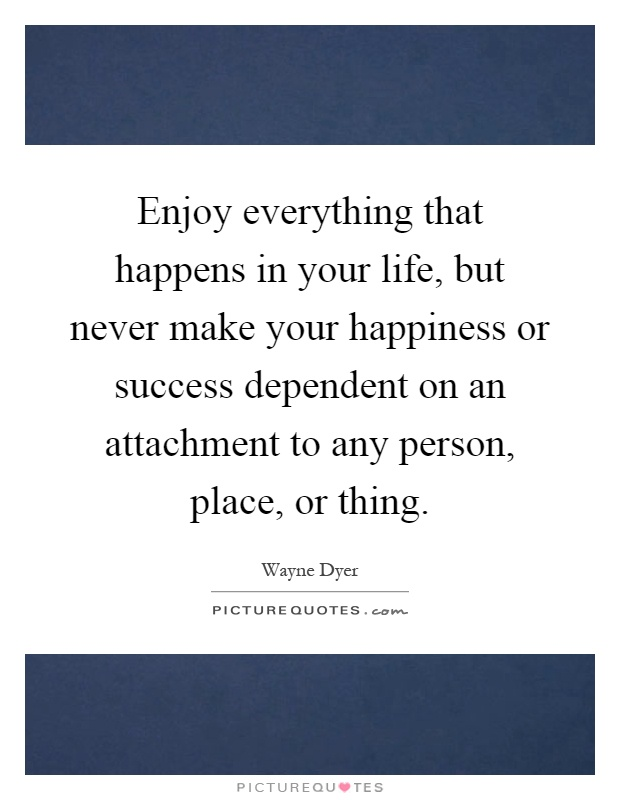 Enjoy everything that happens in your life, but never make your happiness or success dependent on an attachment to any person, place, or thing Picture Quote #1