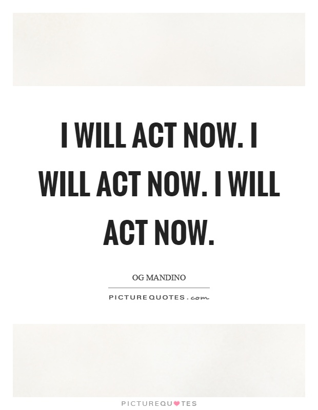 I will act now. I will act now. I will act now Picture Quote #1