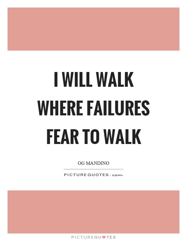 I will walk where failures fear to walk Picture Quote #1
