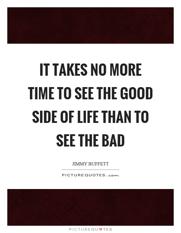 It takes no more time to see the good side of life than to see the bad Picture Quote #1