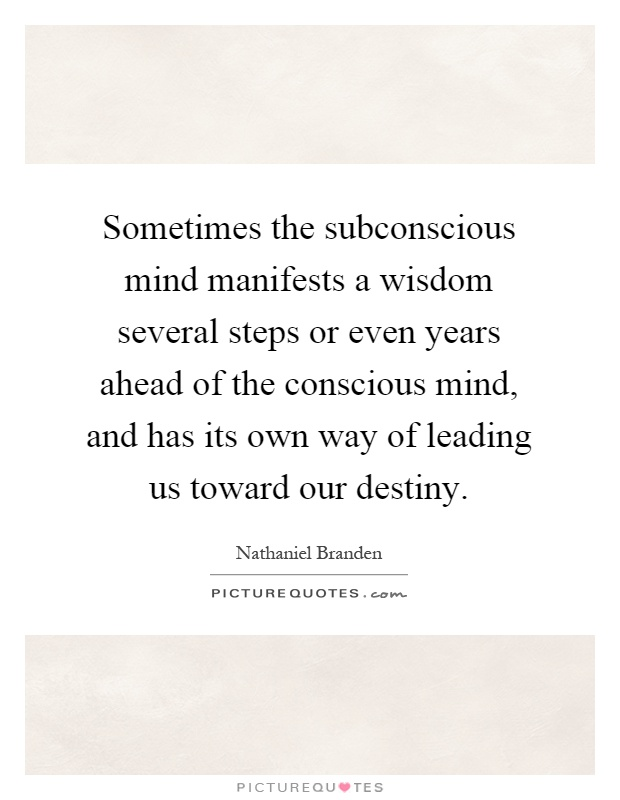 Sometimes the subconscious mind manifests a wisdom several steps or even years ahead of the conscious mind, and has its own way of leading us toward our destiny Picture Quote #1