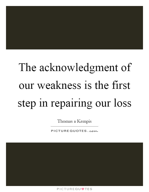 The acknowledgment of our weakness is the first step in repairing our loss Picture Quote #1
