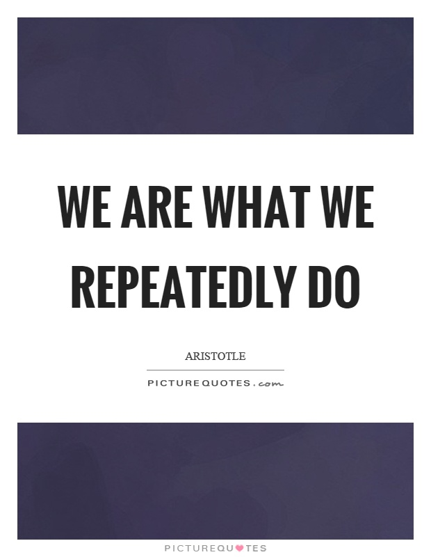 We are what we repeatedly do Picture Quote #1