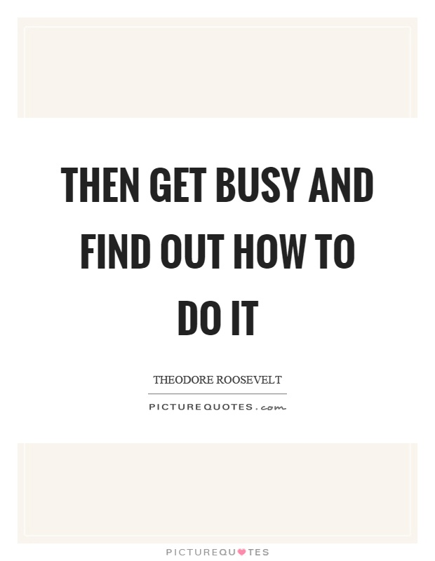 Then get busy and find out how to do it Picture Quote #1