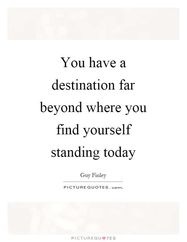 You have a destination far beyond where you find yourself standing today Picture Quote #1