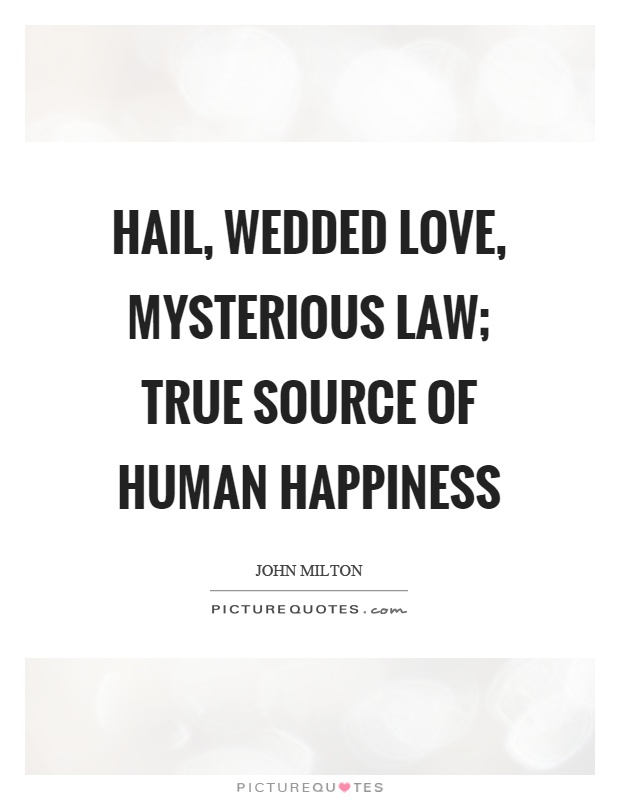 Hail, wedded love, mysterious law; true source of human happiness Picture Quote #1