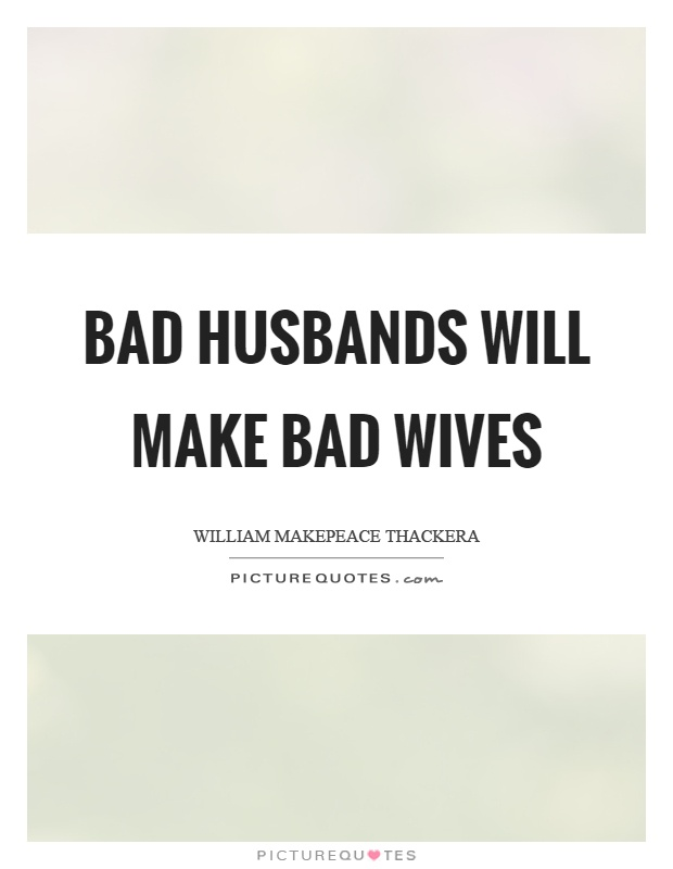 Bad husbands will make bad wives | Picture Quotes