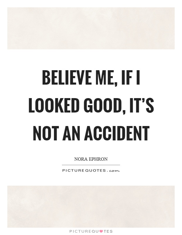 Believe me, if I looked good, it's not an accident Picture Quote #1