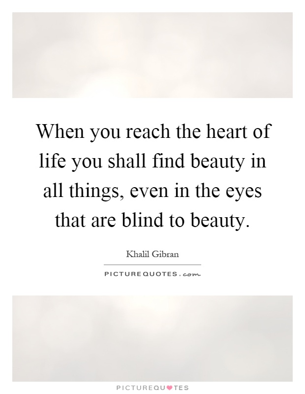 When you reach the heart of life you shall find beauty in all things, even in the eyes that are blind to beauty Picture Quote #1