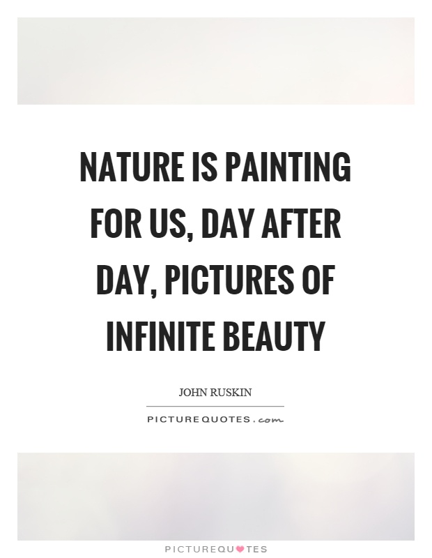 Nature is painting for us, day after day, pictures of infinite beauty Picture Quote #1