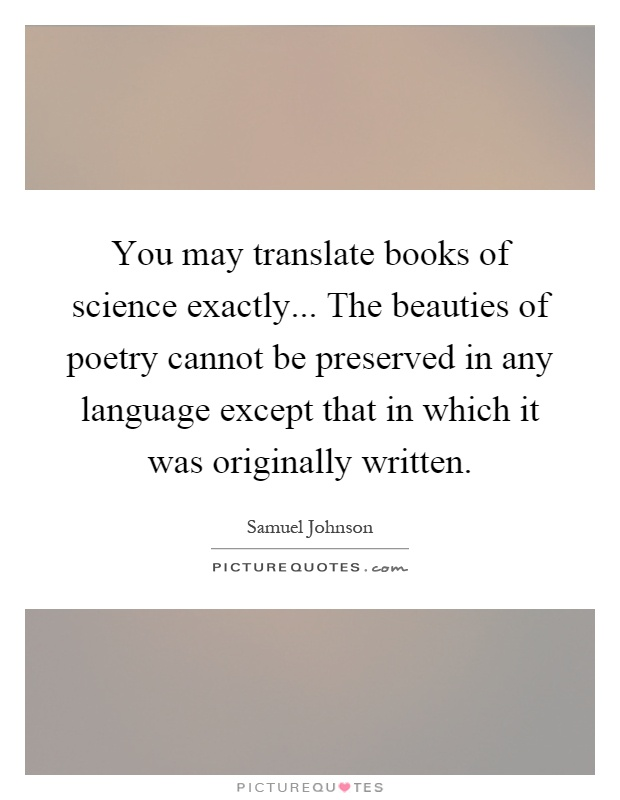 You may translate books of science exactly... The beauties of poetry cannot be preserved in any language except that in which it was originally written Picture Quote #1