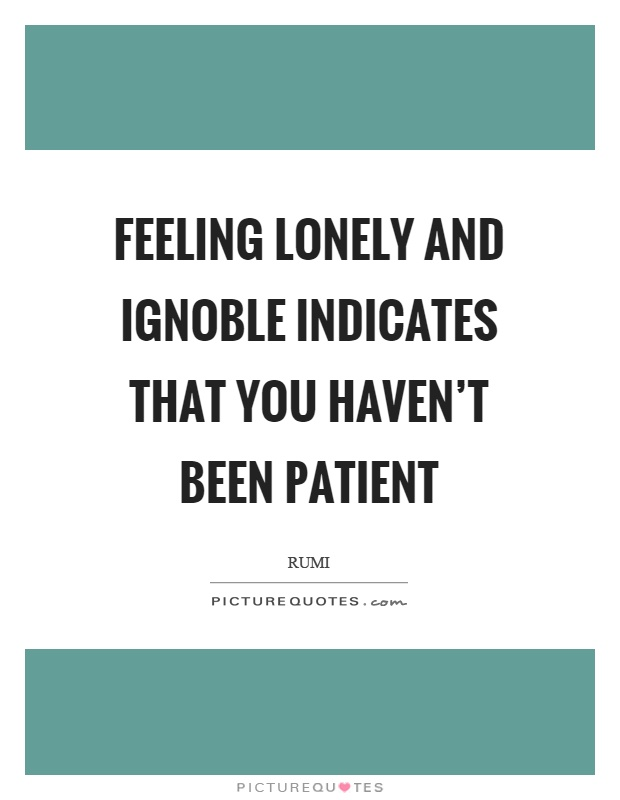 Feeling lonely and ignoble indicates that you haven't been patient Picture Quote #1