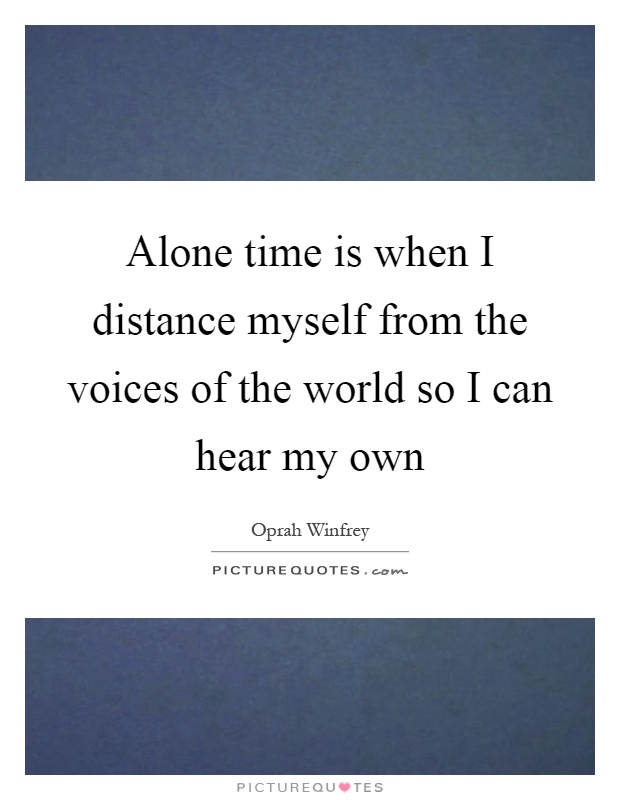 Alone time is when I distance myself from the voices of the world so I can hear my own Picture Quote #1