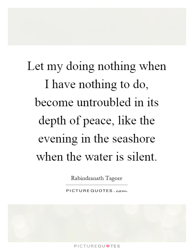 Let my doing nothing when I have nothing to do, become untroubled in its depth of peace, like the evening in the seashore when the water is silent Picture Quote #1