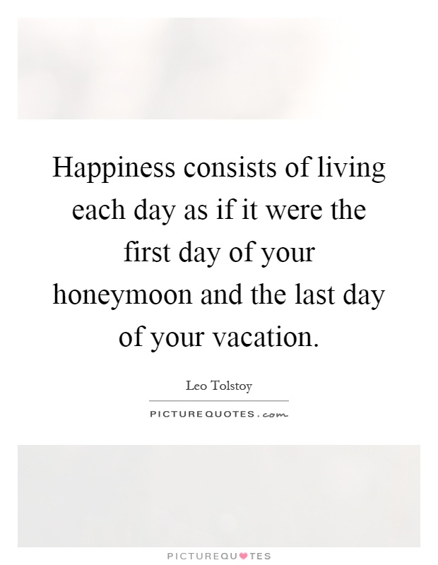 Happiness consists of living each day as if it were the first day of your honeymoon and the last day of your vacation Picture Quote #1