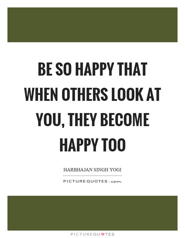 Be so happy that when others look at you, they become happy too Picture Quote #1