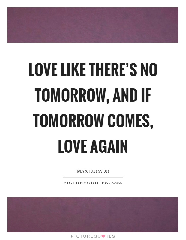Love like there's no tomorrow, and if tomorrow comes, love again Picture Quote #1