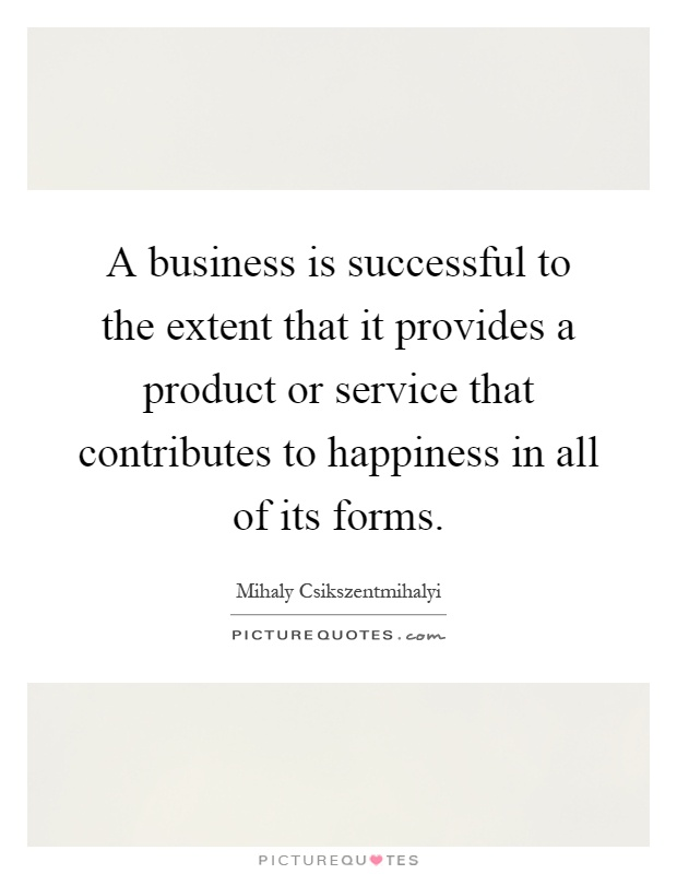 A business is successful to the extent that it provides a product or service that contributes to happiness in all of its forms Picture Quote #1
