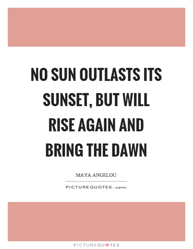 No sun outlasts its sunset, but will rise again and bring the dawn Picture Quote #1