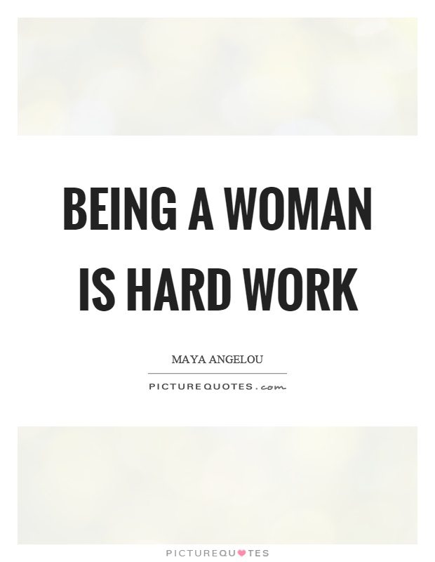 Being a woman is hard work Picture Quote #1
