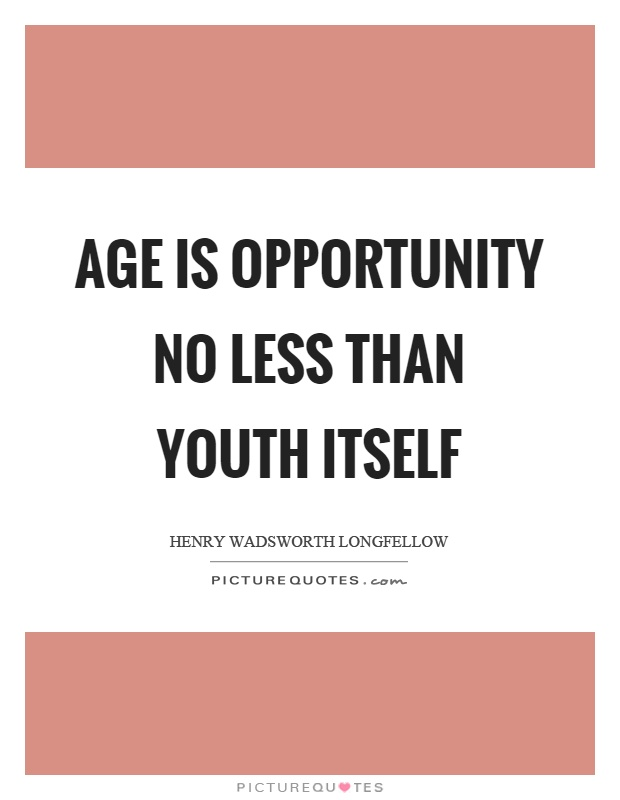 Age is opportunity no less than youth itself Picture Quote #1