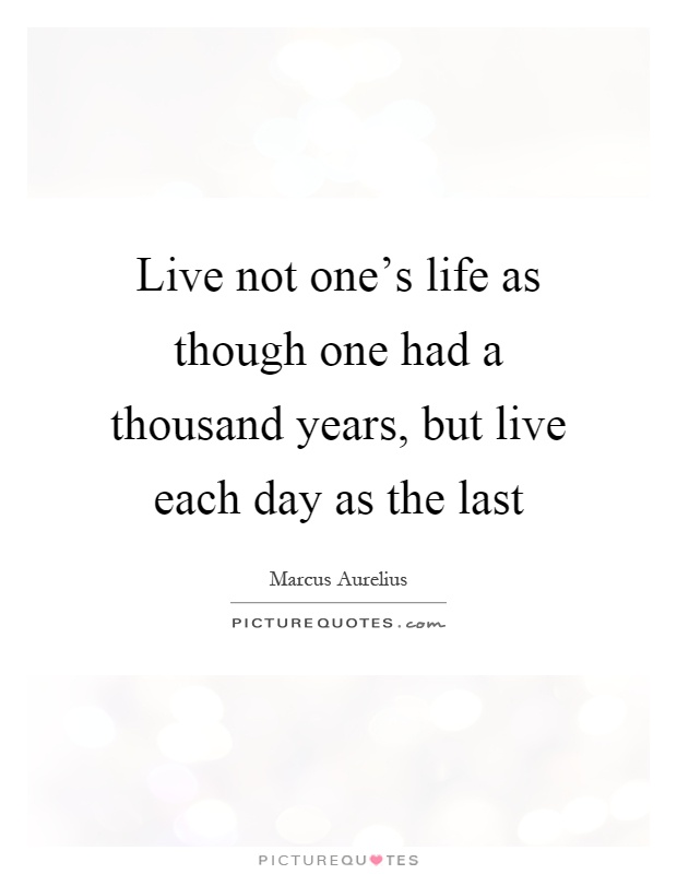 Live not one's life as though one had a thousand years, but live each day as the last Picture Quote #1