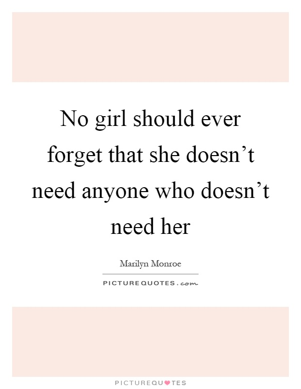 No girl should ever forget that she doesn't need anyone who doesn't need her Picture Quote #1