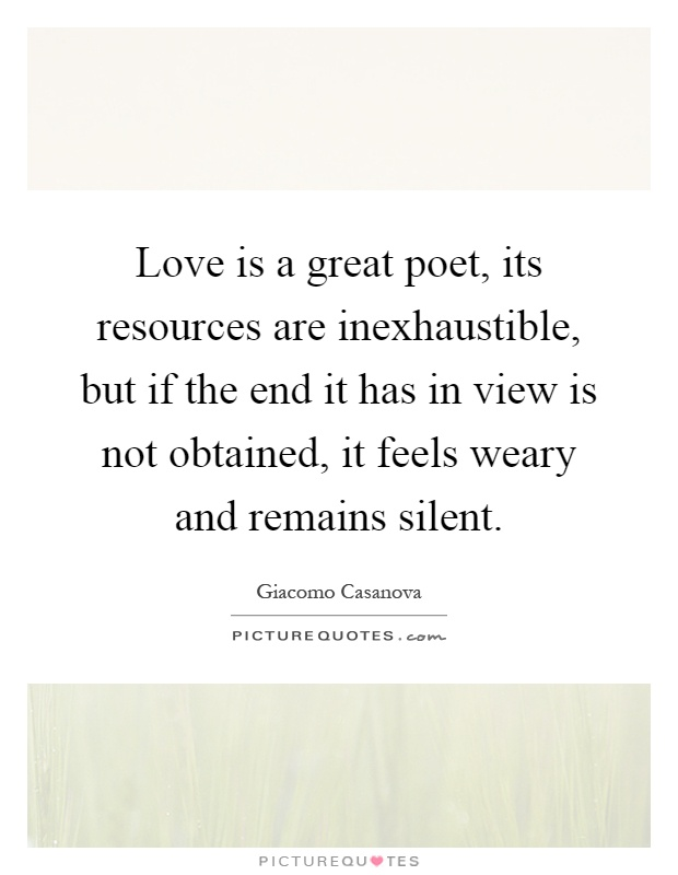 Love is a great poet, its resources are inexhaustible, but if the end it has in view is not obtained, it feels weary and remains silent Picture Quote #1