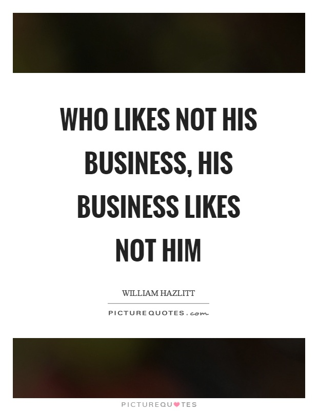Who likes not his business, his business likes not him Picture Quote #1