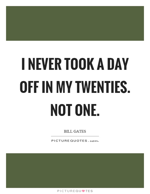 I never took a day off in my twenties. Not one Picture Quote #1
