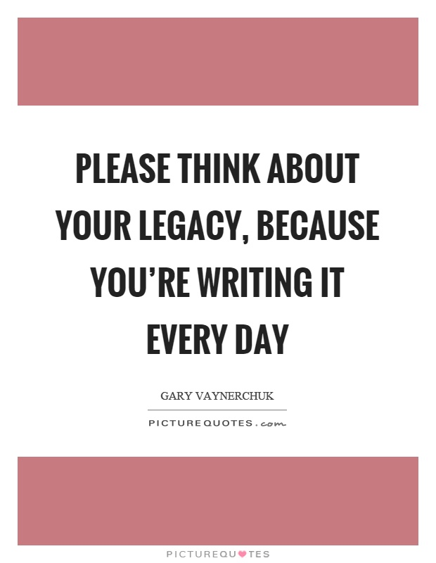 Please think about your legacy, because you're writing it every day Picture Quote #1