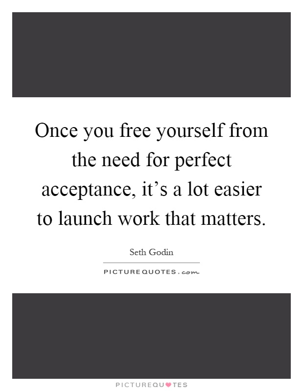 Once you free yourself from the need for perfect acceptance, it's a lot easier to launch work that matters Picture Quote #1