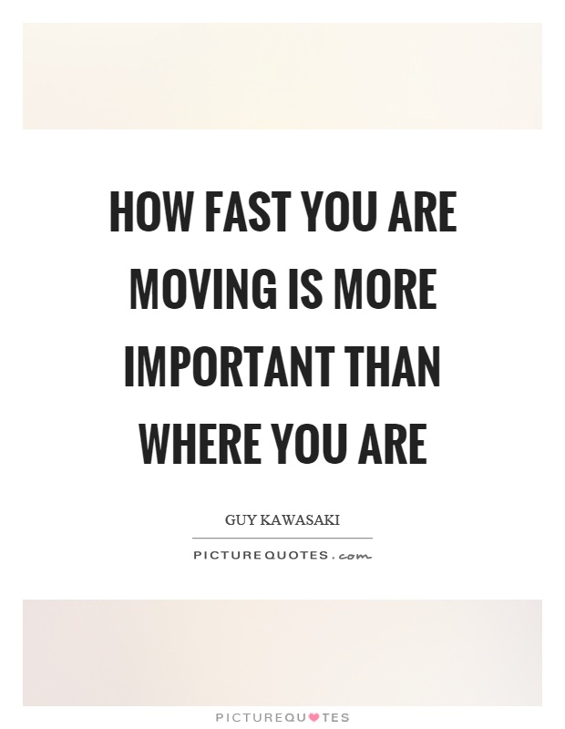 How fast you are moving is more important than where you are Picture Quote #1