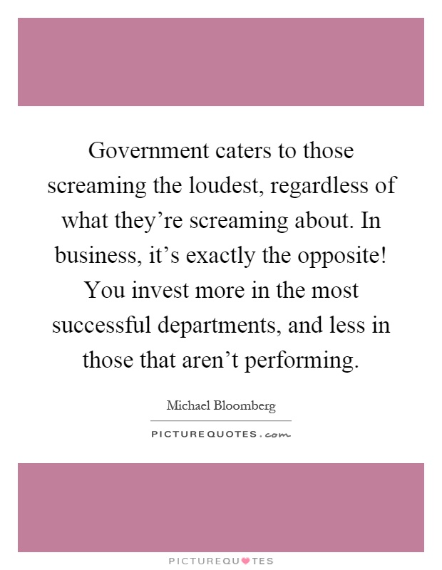Government caters to those screaming the loudest, regardless of what they're screaming about. In business, it's exactly the opposite! You invest more in the most successful departments, and less in those that aren't performing Picture Quote #1