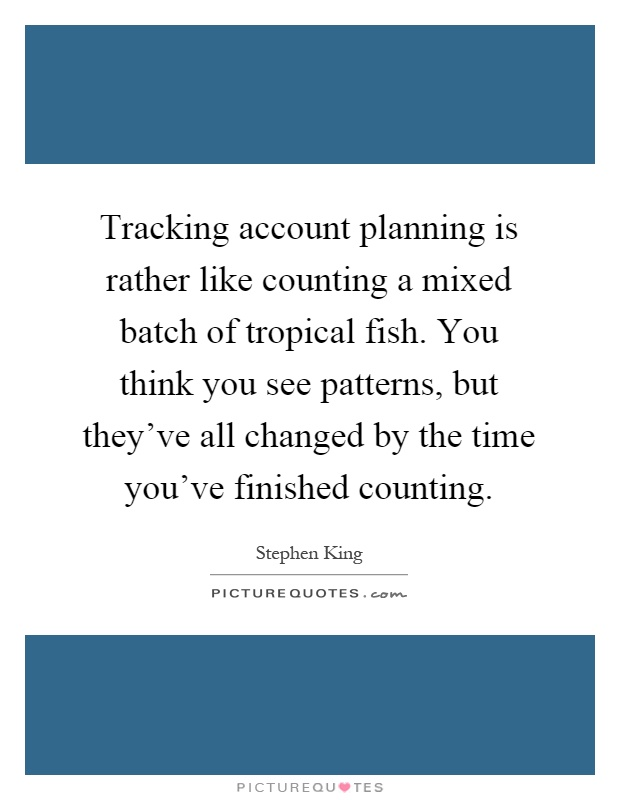 Tracking account planning is rather like counting a mixed batch of tropical fish. You think you see patterns, but they've all changed by the time you've finished counting Picture Quote #1