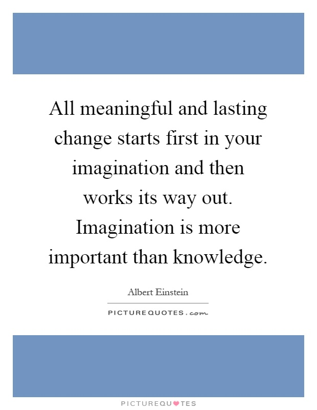 All meaningful and lasting change starts first in your imagination and then works its way out. Imagination is more important than knowledge Picture Quote #1