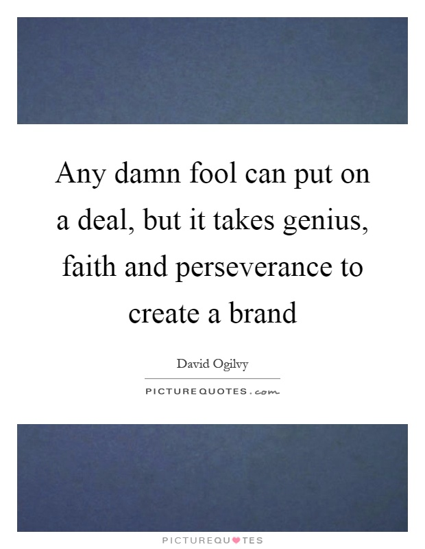 Any damn fool can put on a deal, but it takes genius, faith and perseverance to create a brand Picture Quote #1