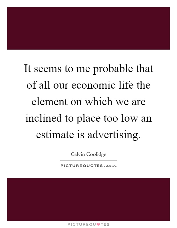 It seems to me probable that of all our economic life the element on which we are inclined to place too low an estimate is advertising Picture Quote #1